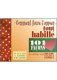 COMMENT FAIRE L'AMOUR TOUT HABILLE, 101 FACONS DE COURTISER VOTRE MARI